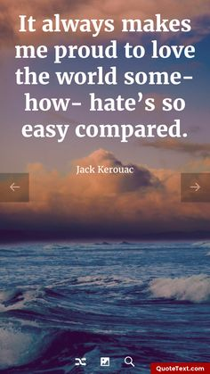 It always makes me proud to love the world somehow- hate's so easy compared. - Jack Kerouac