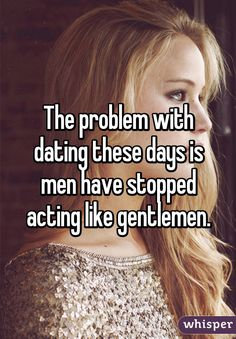 The problem with dating these days is men have stopped acting like gentlemen.