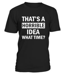 CHECK OUT OTHER AWESOME DESIGNS HERE!           That's is a Horrible Idea What Time Girl Cool Humor TShirt     This is my favorite shirt in my closest! It is simple, comfortable and fits great. I have already started buying them as gifts for friends and family because everyone loves mine.           TIP: If you buy 2 or more (hint: make a gift for someone or team up) you'll save quite a lot on shipping.           Guaranteed safe and secure checkout via:    Paypal   VISA   MASTER...