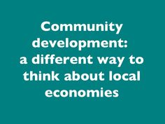 Community development - a different way to think about local economies by Julian Dobson via slideshare Portland Cement, Economic Development, Community