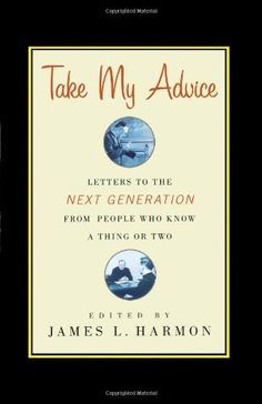 Take My Advice: Letters to the Next Generation from People Who Know a Thing or Two by James L. Harmon, http://www.amazon.com/dp/1416578358/ref=cm_sw_r_pi_dp_UUSEqb1JSW801