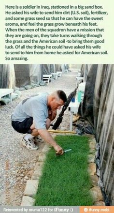 A soldier in Iraq asked his wife to send him dirt (U. soil), fertilizer, and some grass seed. When the men of the squadron have a mission, they take turns walking through the grass and the American soil to bring them good luck. Sweet Stories, Cute Stories, We Are The World, In This World, Gi Joe, Look Here, Military Life, Military Post, Military Quotes