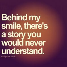 Behind my smile, there's a story you would never understand