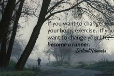 If you want to change your body exercise if you want to change your life become a runner