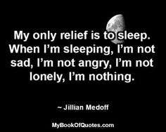 When I feel really sad or down at those moments mY only relief is to sleep...I can relate to this.  La nuit porte conseil....