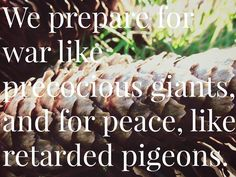 Funny thing is, we prepare for war like precocious giants, and for peace, like retarded pigeons.