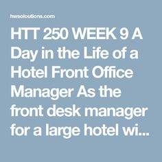 HTT 250 WEEK 9 A Day in the Life of a Hotel Front Office Manager As the front desk manager for a large hotel with conference space and ballrooms, most of your days are busy; however, today is particularly busy. Your hours are normally 5 a.m. to 5 p.m. but sometimes you stay late if there are situations that require your attention. All week you have been anticipating and planning for the busy upcoming holiday weekend. Two major events are happening: the county health inspector's semiannual…