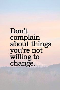 """A good reminder that """"If you don't like something change it;"""