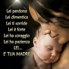 Mamma : she forgives, she forgets, she smiles, she is strong, she is coragious, she has patience ... and she is your mother