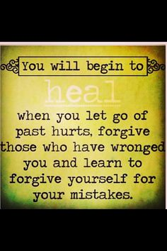 """""""You will begin to heal when you let go of past hurts, forgive those who have wronged you and learn to forgive yourself for your mistakes. Healing takes a lifetime!!"""