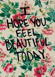 I hope you feel beautiful today