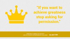 """""""If you want to achieve greatness stop asking for permission.""""  From idea to impact in 100 days? Join the 100 Days Intrapreneurs Challenge: http://sa.am/100"""