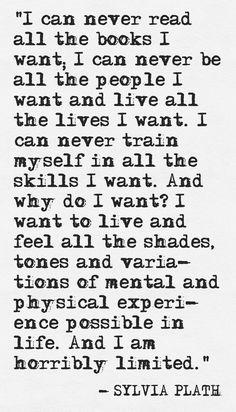 sylvia plath i can never read all the books i want, i can never be all the people i want...