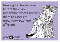 Reading to children, even before they can understand words, teaches them to associate books with love and affection. | Baby Ecard | someecards.com