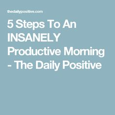 5 Steps To An INSANELY Productive Morning - The Daily Positive