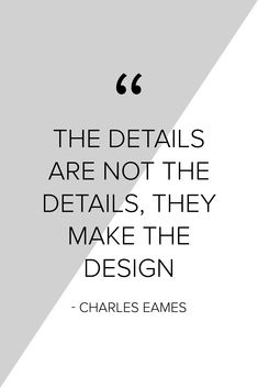 """""""The details are not the details, they make the design"""" - Charles Eames"""