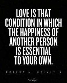 """""""Love is that condition in which the happiness of another person is essential to your own."""" — Robert A. Heinlein"""