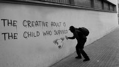 The creative adult is the child who survived .... I'm not sure if I survived ....