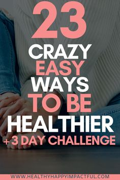 23 Crazy Easy Ways to Be Healthier + 3 Day Challenge