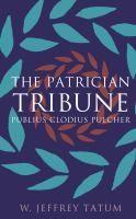 The patrician tribune : Publius Clodius Pulcher / W. Jeffrey Tatum