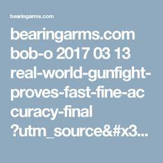 bearingarms.com bob-o 2017 03 13 real-world-gunfight-proves-fast-fine-accuracy-final ?utm_source=badaily&utm_medium=email&utm_campaign=nl