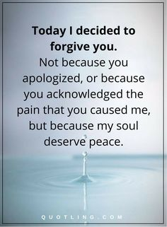 peace of mind quotes today I decided to forgive you. Not because you apologized, or because you acknowledged the pain that you caused me, but because my soul deserve peace.