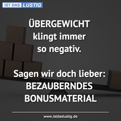 ÜBERGEWICHT klingt immer so negativ.  Sagen wir doch lieber: BEZAUBERNDES BONUSMATERIAL Girl Quotes, Words Quotes, Wise Words, Funny Quotes, Sayings, Gorgeous Quotes, Christian Dating Advice, Life Philosophy, Love Memes