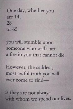 """One day, whether you are 14, 28  04 65 you will stumble upon someone who will start a fire in you that cannot die. However, the saddest most awful truth you will ever come to find-- is they are not always with whom we spend our lives."""