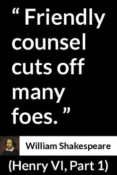 William Shakespeare - Henry VI, Part 1 - Friendly counsel cuts off many foes.