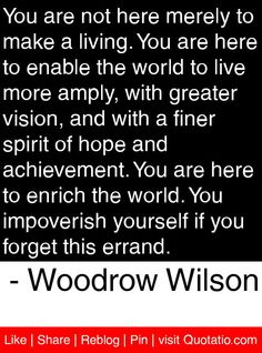You are not here merely to make a living. You are here to enable the world to live more amply, with greater vision, and with a finer spirit of hope and achievement. You are here to enrich the world. You impoverish yourself if you forget this errand. - Woodrow Wilson #quotes #quotations