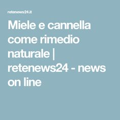 Miele e cannella come rimedio naturale | retenews24 - news on line