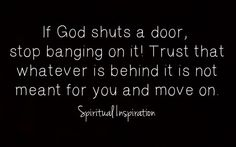 If god shuts a door, stop banging on it! Trust that whatever is behind it I'd not meant for you and move on.