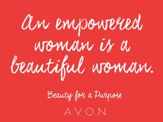 An empowered woman is a beautiful woman  Join in!!  Go to www.startavon.com & enter reference code KWISSNER