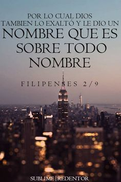 Por lo cual Dios también le exaltó hasta lo sumo, y le dio un nombre que es sobre todo nombre, Filipenses 2:9