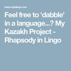 Feel free to 'dabble' in a language...? My Kazakh Project - Rhapsody in Lingo