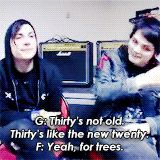 G: Thirty's not old. Thirty's like the new twenty... Frank: Yeah, for trees...