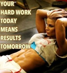 """""""Your hard work today means results tomorrow."""""""
