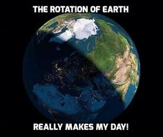 The rotation of the earth really makes my day!