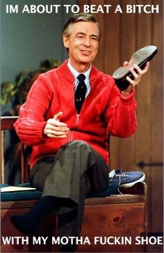 See?  Even Mr. Rogers has reached his limit with your shenanigans! FOCUS ON YOUR OWN BRAND AND STOP DIGGING INTO MY LOST PHONES!