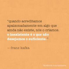 """Quando acreditamos apaixonadamente em algo que ainda não existe, nós o criamos. O inexistente é o que não desejamos o suficiente."""" -Franz Kafka"""