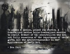"""Beware of the storytellers who are not fully conscious of the importance of their gifts, and who are irresponsible in the application of their art."" - Ben Okri 