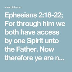 Ephesians 2:18-22; For through him we both have access by one Spirit unto the Father.  Now therefore ye are no more strangers and foreigners, but fellowcitizens with the saints, and of the household of God;  And are built upon the foundation of the apostles and prophets, Jesus Christ himself being the chief corner stone;  In whom all the building fitly framed together groweth unto an holy temple in the Lord:  In whom ye also are builded together for an habitation of God through the Spirit.