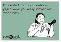 I'm deleted from your facebook page? wow, you really showed me who's boss.