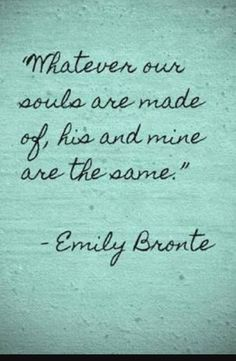 """""""Whatever our souls are made of, his and mine are the same."""" - Emily Bronte"""