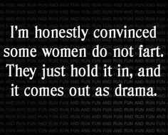 I'm honestly convinced some women do not fart. They just hold it in, and it comes out as drama.