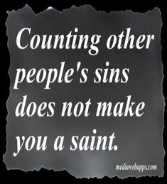 Counting other people's sins does not make you a saint.