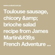Toulouse sausage, chicory & brioche salad recipe from James Martin's French Adventure by James Martin | Cooked