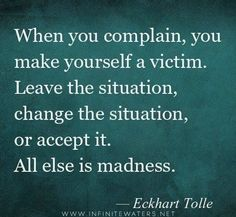 Complaining drains you and those around you! Leave, change, or accept the situation!