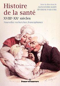 Histoire de la santé XVIIIe-XXe siècles. Nouvelles recherches francophones. KLEIN Alexandre, PARAYRE Séverine (dir.).