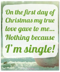 #ChristmasFunnyQuotes On the first day of Christmas my true love gave to me… Nothing because I'm single!